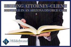 waiving attorney-client privilege in an Arizona divorce case