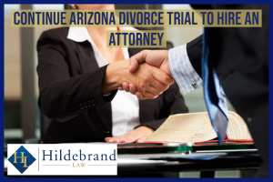 Continue AZ Divorce Trial to Hire an Attorney
