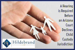 A Hearing is Required Before an Arizona Court Declines Child Custody Jurisdiction