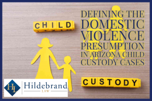 Defining the Domestic Violence Presumption in Arizona Child Custody Cases