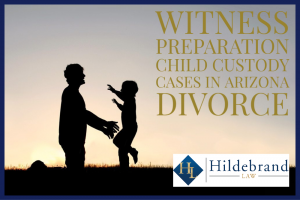Witness Preparation in Arizona Divorce and Child Custody Cases